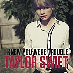 Taylor Swift I Knew You Were Trouble.