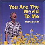 Michael Mish You Are The World To Me
