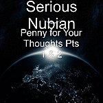 Serious Nubian Penny For Your Thoughts Pts 1 & 2