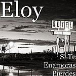 Eloy Si Te Enamoras Pierdes