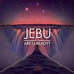 Jebu Are U Ready?