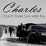 Charles I Don't Trust You With Me