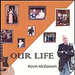 Kevin McGowan Our Life