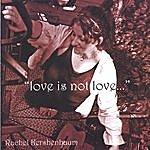 Rachel Kershenbaum Love Is Not Love...