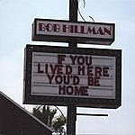 Bob Hillman If You Lived Here, You'd Be Home