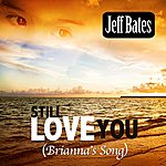 Jeff Bates Still Love You (Brianna's Song)
