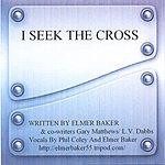 Elmer Baker I Seek The Cross