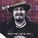 Bob Cushing Now That We've Met