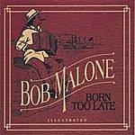 Bob Malone Born Too Late