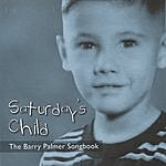 Barry Palmer Saturday's Child: The Barry Palmer Songbook