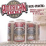 American Dog Six-Pack: Songs About Drinkin' And Fuckin'