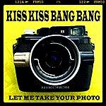 Kiss Kiss Bang Bang Let Me Take Your Photo