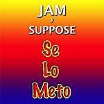 Jam & Suppose Se Lo Meto: Te Lo Meto