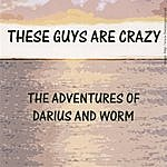 These Guys Are Crazy The Adventures Of Darius And Worm