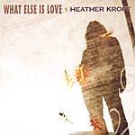 Heather Kropf What Else Is Love