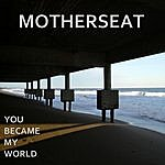 Motherseat You Became My World