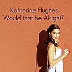 Katherine Hughes Would That Be Alright?