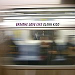 Glenn Kidd Breathe, Love, Life