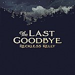 Reckless Kelly The Last Goodbye - Single