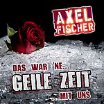 Axel Fischer Das War Ne Geile Zeit Mit Uns