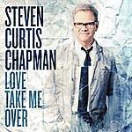 Steven Curtis Chapman Love Take Me Over