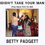Betty Padgett I Didn't Take Your Man(You Gave Him To Me)