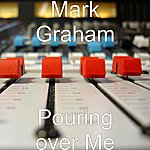 Mark Graham Pouring Over Me