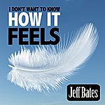 Jeff Bates I Don't Want To Know How It Feels