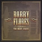 Bobby Flores Too Many Rivers