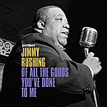 Jimmy Rushing Of All The Goods You've Done To Me