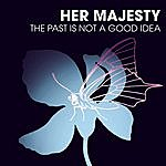 Her Majesty The Past Is Not A Good Idea