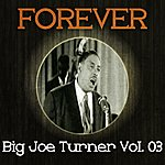 Big Joe Turner Forever Big Joe Turner, Vol. 3