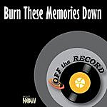 Off The Record Burn These Memories Down