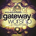 Gateway Worship Women Of Faith Presents Gateway Worship A Collection