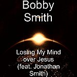 Bobby Smith Losing My Mind Over Jesus (Feat. Jonathan Smith)