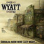 Wyatt Should Have Been Here Last Night…