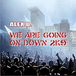 Alex B. We Are Going On Down 2k9