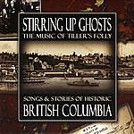 Tiller's Folly Stirring Up Ghosts: Songs & Stories Of Historic British Columbia
