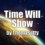 Thomas Itty Time Will Show