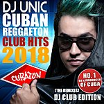 Cover Art: DJ Unic Cuban Reggaeton Club Hits 2018 (The Remixes - DJ Club Edition)